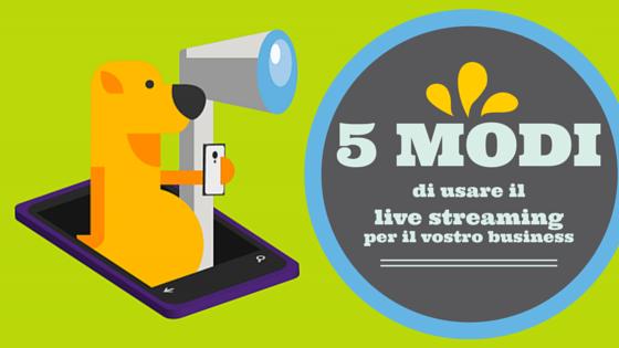 5 modi di usare il live streaming per il vostro business [HOW TO]